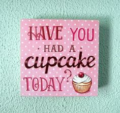 Have You Had A Cupcake Today? print box sign $34.00