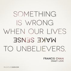 """""""Something is wrong when our lives make sense to unbelievers."""" - Francis Chan, author of Crazy Love"""