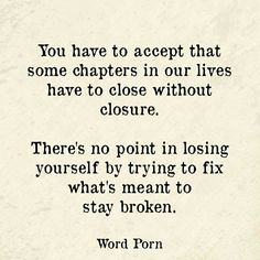 You have to accept they some chapters of our lives have to close without closure. There's no point in losing yourself by trying to fix what's meant to stay broken.