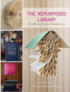 """""""The Repurposed Library - 33 Craft Projects that Give Old Books New Life"""" by Lisa Occhipinti"""