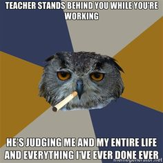 art student owl  teacher stands behind you while you're working  he's judging me and my entire life and everything i've ever done.  Yup. we hide behind the wood shop table when the sculpture teacher looks in our direction.