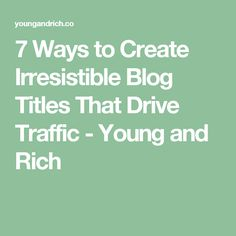 7 Ways to Create Irresistible Blog Titles That Drive Traffic - Young and Rich
