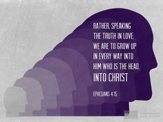 Rather, speaking the truth in love, we are to grow up in every way into him who is the head, into Christ,