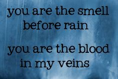 you are the smell before rain. you are the blood in my veins.