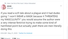 "If you read a scifi tale about a plague and it had dudes going ""I won't WEAR a MASK because it THREATENS my MASCULINITY"" you would assume the author were a very intense feminist trying to make some kind of hamfisted point but actually yeah there are men literally doing this. ~ @eevee"