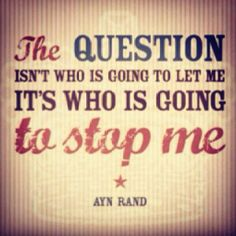 """""""The question isn't who is going to let me. It's who is going to stop me."""" - Ayn Rand"""