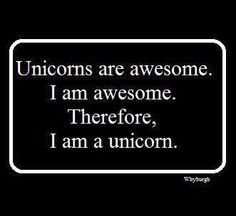 Therefore, I am a unicorn. DUH!