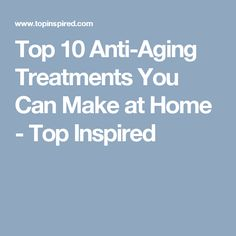 Top 10 Anti-Aging Treatments You Can Make at Home - Top Inspired