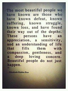 The most beautiful people we have known are those who have known defeat, known struggle, known loss, and have found their way out of the depths. These persons have an appreciation, a sensitivity, and an understanding of life that fills them with compassion, gentleness, and a deep loving concern. Beautiful people do not just happen. #wordsofwisdom