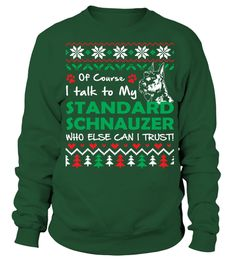 # I Talk To My Standard Schnauzer Christmas Funny Sweatshirt Gifts T-shirt .  Shirts says Of Course I Talk To My Standard Schnauzer. Who Else Can I Trust! Best present for Christmas, New Year, Thanksgiving, Birthdays everyday gift ideas or any special occasions.HOW TO ORDER:1. Select the style and color you want:2. Click Reserve it now3. Select size and quantity4. Enter shipping and billing information5. Done! Simple as that!TIPS: Buy 2 or more to save shipping cost!This is printable if you…