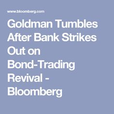 Goldman Tumbles After Bank Strikes Out on Bond-Trading Revival - Bloomberg