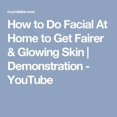How to Do Facial At Home to Get Fairer & Glowing Skin | Demonstration - YouTube