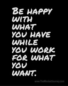 Be happy with what you have while you work for what you want - The Mindset Journey
