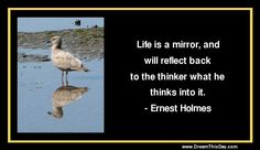 Life is a mirror, and will reflect back to the thinker what he thinks into it. - Ernest Holmes