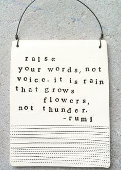 """Raise your words, not voice.  It is rain that grows flowers, not thunder."" - Rumi"