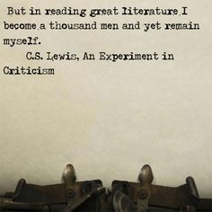 """""""In reading great literature, I become a thousand men and yet remain myself."""" C.S. Lewis"""
