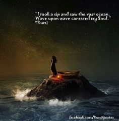 I took a sip and saw the vast ocean.  Wave upon wave caressed my soul. Rumi