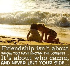 Friendship isn't about whom you have known the longest. It's about who came and never left your side