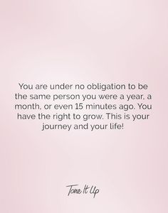 You are under no obligation to be the same person you were a year, a month, or even 15 minutes ago. You have the right to grow. This is your journey and your life! We're so proud of you and how you always strive to be the best version of Y-O-U! Good Quotes, Quotes To Live By, Me Quotes, Motivational Quotes, Inspirational Quotes, So Proud Of You Quotes, New Age, Cool Words, Wise Words