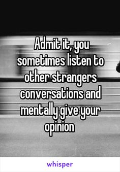 """Someone from Bolton, Ontario, CA posted a whisper, which reads """" Admit it, you sometimes listen to other strangers conversations and mentally give your opinion """" Really Funny Memes, Stupid Funny Memes, Funny Relatable Memes, Haha Funny, Funny Texts, Random Funny Quotes, Funny Relatable Quotes, Hilarious, Whisper Quotes"""