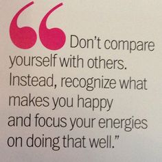 """Don't compare yourself with others.  Instead, recognize what makes you happy and focus your energies on doing that well."""