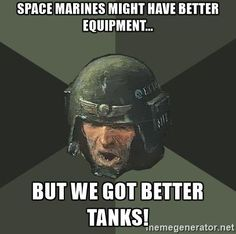 space marines might have better equipment... but we got better tanks! - Advice Guardsman