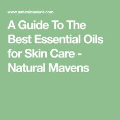 A Guide To The Best Essential Oils for Skin Care - Natural Mavens