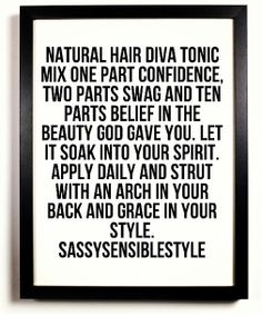 Natural hair diva tonic. Mix one part of confidence, two parts swag and ten parts of belief in the beauty God gave you. Let it soak into your spirit. Apply daily and strut with an arch in your back and grace in your style. - SassySensibleStyle
