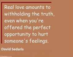 Real love amounts to withholding the truth, even when you're offered the perfect... | David Sedaris Picture Quotes | Quoteswave