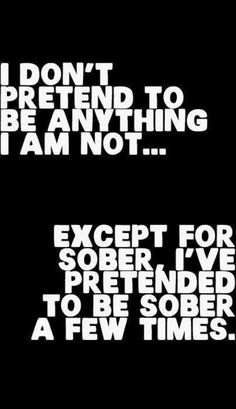 I don't pretend to be anything I'm not. Except for sober. I've pretended to be sober a few times.