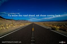 To know the road ahead, ask those coming back - Wise Quote ...