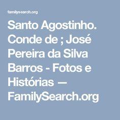 Santo Agostinho. Conde de ; José Pereira da Silva Barros - Fotos e Histórias — FamilySearch.org