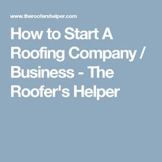 How to Start A Roofing Company / Business - The Roofer's Helper