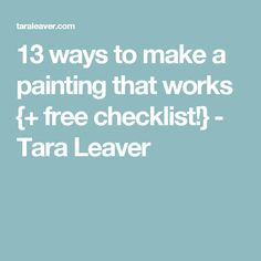 13 ways to make a painting that works {+ free checklist!} - Tara Leaver