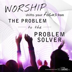 Worship when you are overwhelmed by worries, coz we can't worship and worry at the same time.Worship makes us God occupied instead of self occupied.