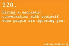 I do this when my friends are to busy in a conversation, so I start talking to myself