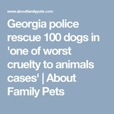 Georgia police rescue 100 dogs in 'one of worst cruelty to animals cases'   About Family Pets