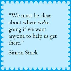 """We must be clear about where we're going if we want anyone to help us get there."" ~Simon Sinek"