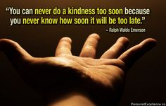 You can never do a kindness too soon because you never know how soon it will be too late. #kindness #quote