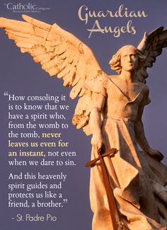 """""""May your good guardian angel always watch over you, and be your guide on the rough path of life. May he always keep you in the grace of Jesus and hold you up with his hands so that you may not hurt your foot on a stone. May he protect you under his wings from all the deceits of the world, the devil and the flesh."""" - St. Padre Pio"""