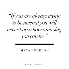 'If you are always trying to be normal you will never know how amazing you can be.' - Maya Angelou