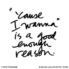""""""" 'Cause I wanna"""" is a good enough reason. Subscribe: DanielleLaPorte.com #Truthbomb #Words #Quotes"""