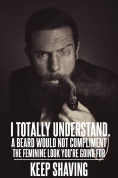 I totally understand. A beard would not compliment the feminine look you're going for. Keep shaving.