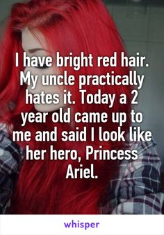 I have bright red hair. My uncle practically hates it. Today a 2 year old came up to me and said I look like her hero, Princess Ariel.