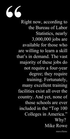 """Right now, according to the Bureau of Labor Statistics, nearly 3,000,000 jobs are available for those who are willing to learn a skill that's in demand. The vast majority of these jobs do not require a four-year degree; they require training. Fortunately, many excellent training facilities exist all over the country. And yet, none of those schools are ever included in the """"Top 100 Colleges in America."""" Why?  Mike Rowe Quote   This quote courtesy of @Pinstamatic (http://pinstamatic.com)"""