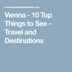 Vienna - 10 Top Things to See - Travel and Destinations