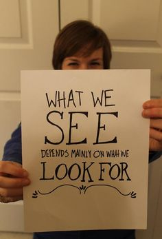 "#80: What You See    ""What we see depends mainly on what we look for.""    —-John Lubbock    Your outlook will determine what you're on the lookout for. If you expect to find disappointment, you will… but if you expect to find beauty, you will find it all around you!    This one reminds me of another favorite #Considerthisthought: http://considerthisthought.tumblr.com/image/33141410742"