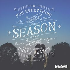 For everything there is a season a time for every activity under heaven. Ecclesiastes 3:1 NLT