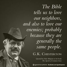 """The Bible tells us to love our neighbors, and also to love our enemies; probably because they are generally the same people. Chesterton, quoted by Dale Ahlquist in his book ""The Apostle of Common Sense"" © Ignatius Press Quotable Quotes, Wisdom Quotes, Me Quotes, Funny Quotes, G K Chesterton Quotes, Gk Chesterton, Great Quotes, Inspirational Quotes, Motivational"