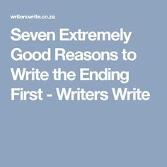 Seven Extremely Good Reasons to Write the Ending First - Writers Write